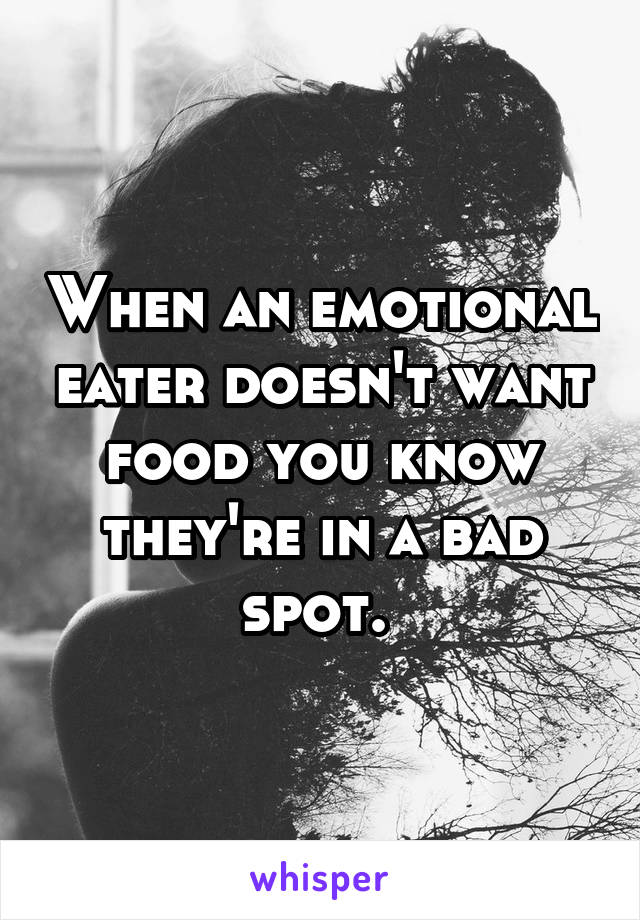 When an emotional eater doesn't want food you know they're in a bad spot.