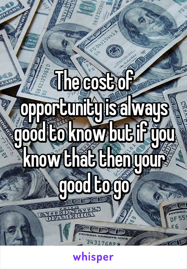The cost of opportunity is always good to know but if you know that then your good to go