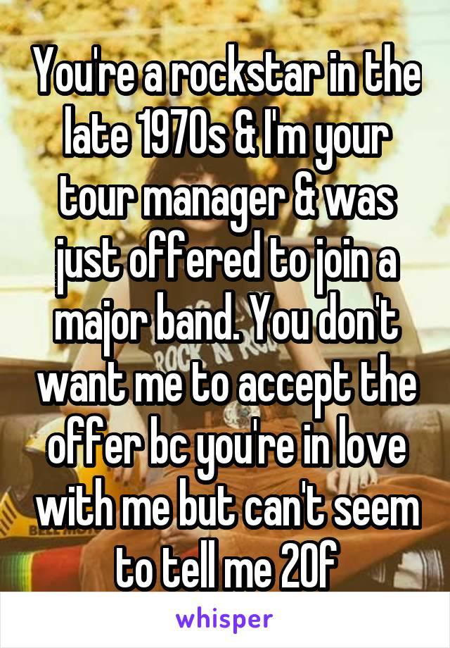 You're a rockstar in the late 1970s & I'm your tour manager & was just offered to join a major band. You don't want me to accept the offer bc you're in love with me but can't seem to tell me 20f