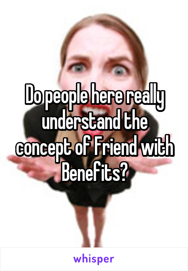 Do people here really understand the concept of Friend with Benefits?