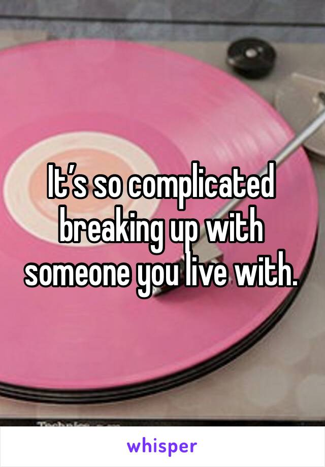 It's so complicated breaking up with someone you live with.