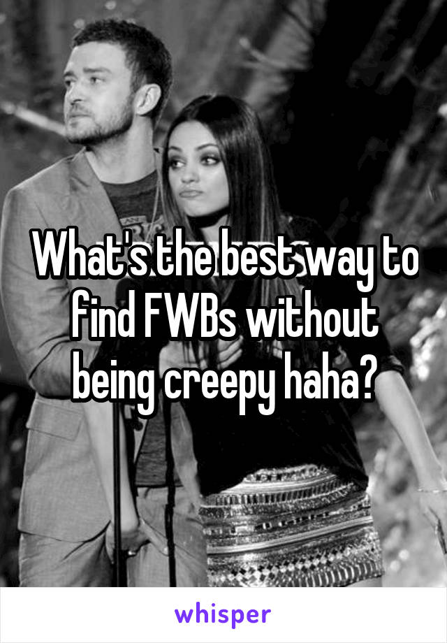What's the best way to find FWBs without being creepy haha?