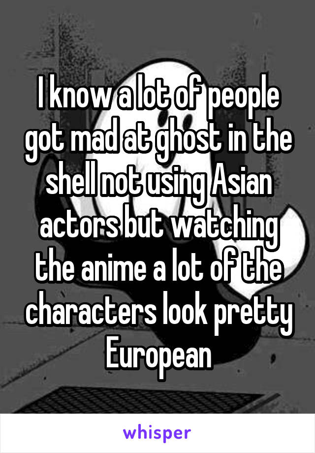 I know a lot of people got mad at ghost in the shell not using Asian actors but watching the anime a lot of the characters look pretty European