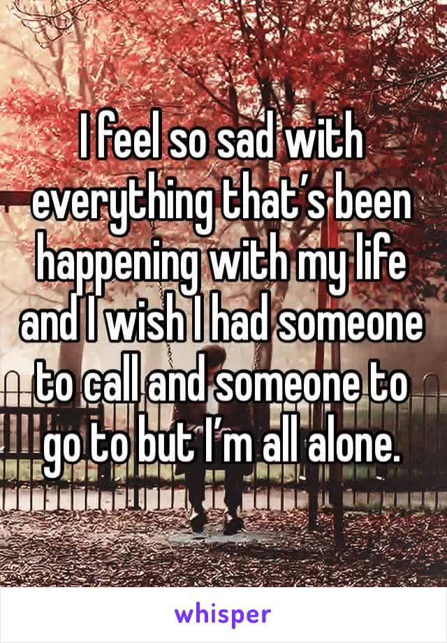 I feel so sad with everything that's been happening with my life and I wish I had someone to call and someone to go to but I'm all alone.