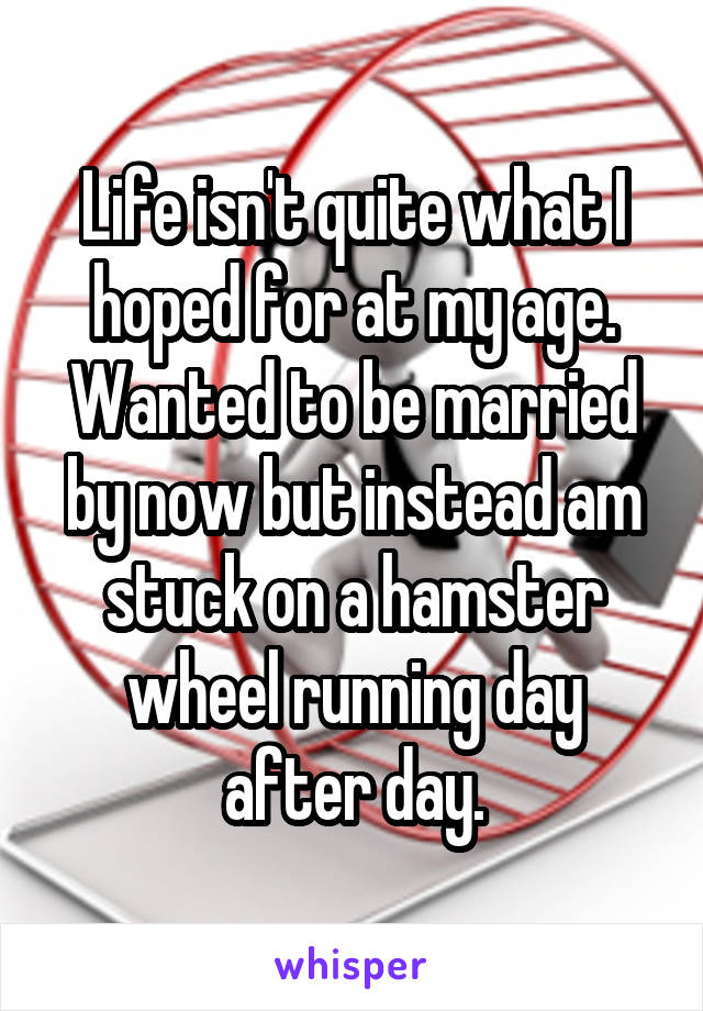 Life isn't quite what I hoped for at my age. Wanted to be married by now but instead am stuck on a hamster wheel running day after day.