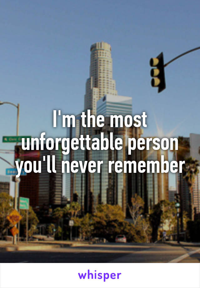 I'm the most unforgettable person you'll never remember