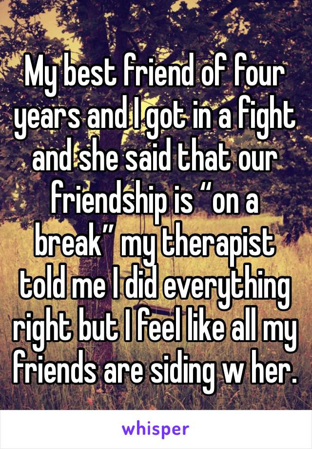 """My best friend of four years and I got in a fight and she said that our friendship is """"on a break"""" my therapist told me I did everything right but I feel like all my friends are siding w her."""