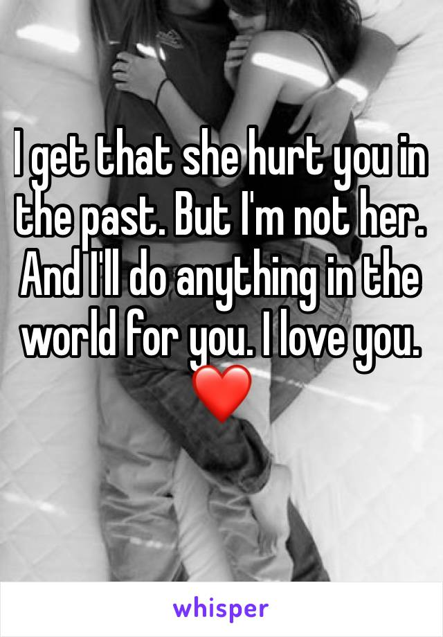 I get that she hurt you in the past. But I'm not her. And I'll do anything in the world for you. I love you. ❤️