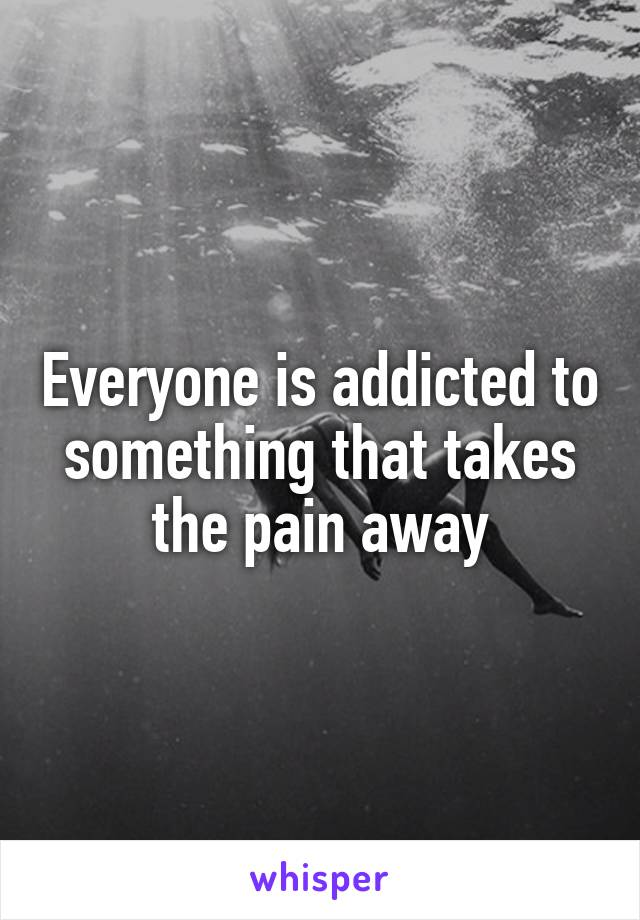 Everyone is addicted to something that takes the pain away