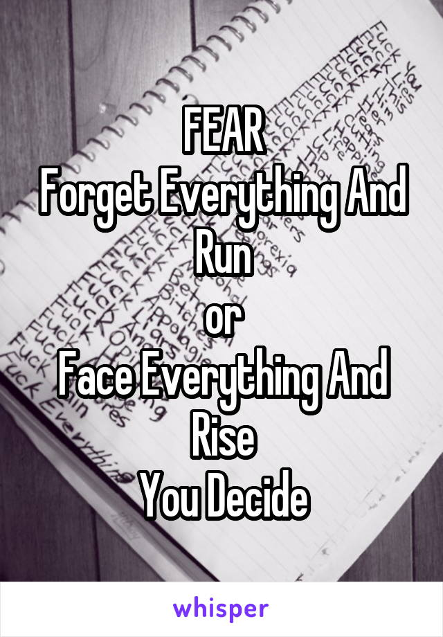 FEAR Forget Everything And Run or Face Everything And Rise You Decide