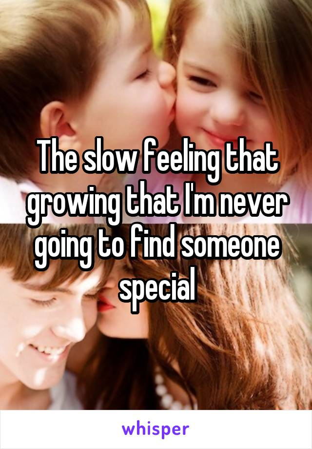 The slow feeling that growing that I'm never going to find someone special