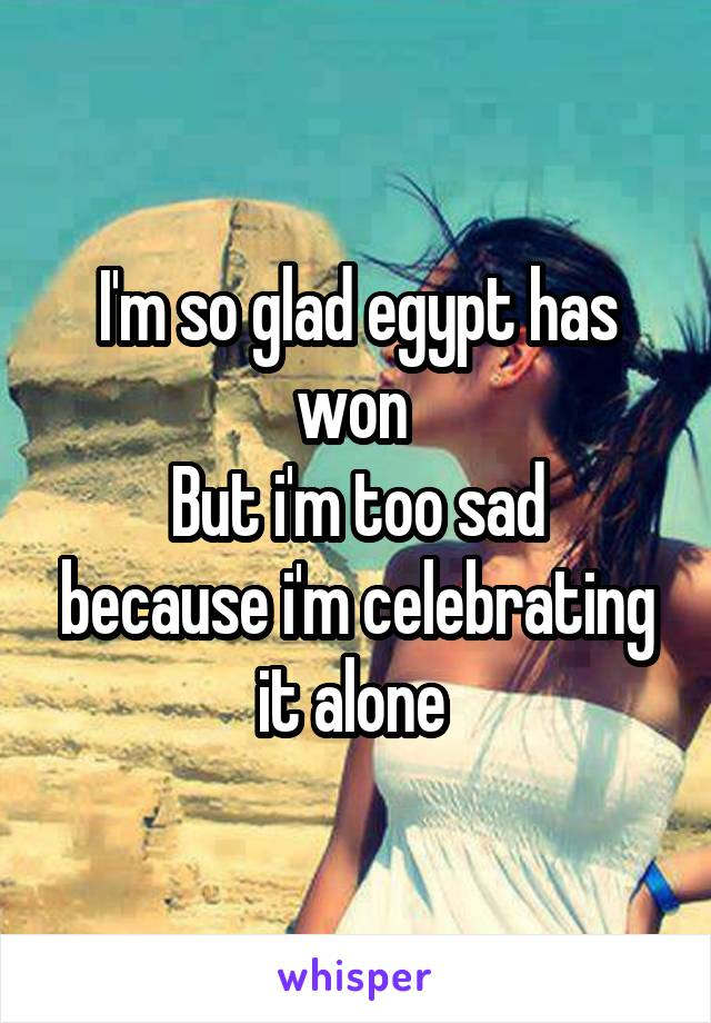 I'm so glad egypt has won  But i'm too sad because i'm celebrating it alone