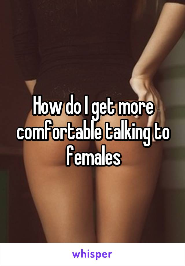 How do I get more comfortable talking to females