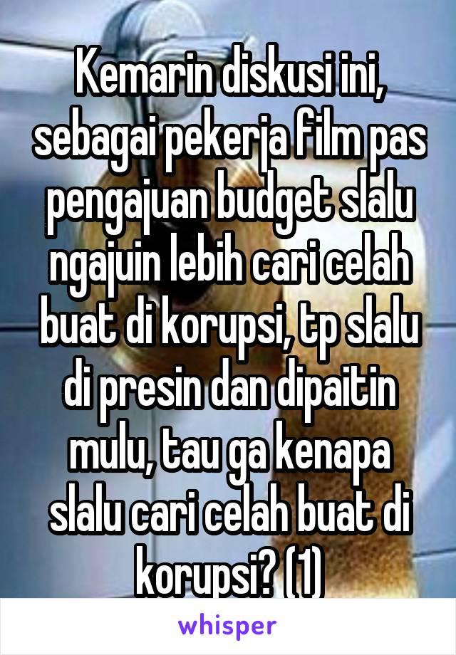 Kemarin diskusi ini, sebagai pekerja film pas pengajuan budget slalu ngajuin lebih cari celah buat di korupsi, tp slalu di presin dan dipaitin mulu, tau ga kenapa slalu cari celah buat di korupsi? (1)