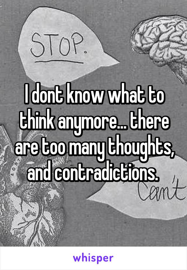 I dont know what to think anymore... there are too many thoughts, and contradictions.