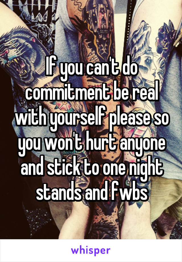 If you can't do commitment be real with yourself please so you won't hurt anyone and stick to one night stands and fwbs