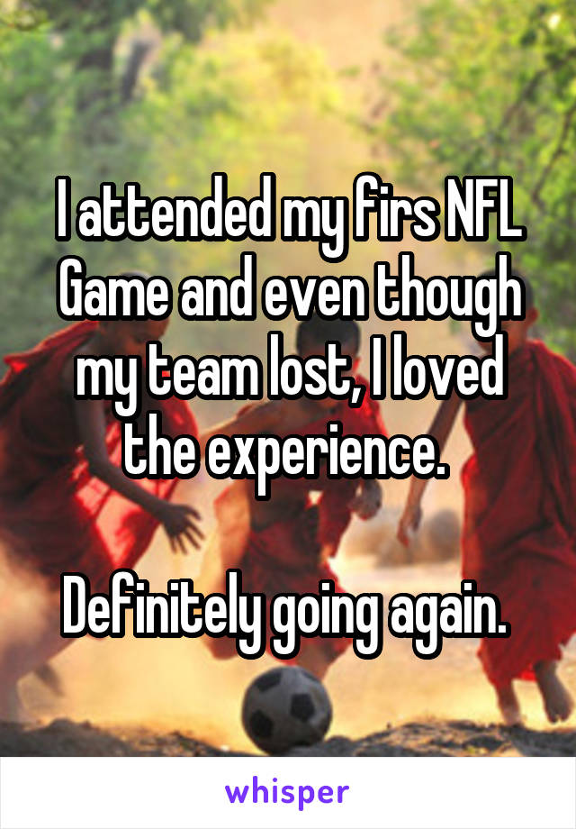 I attended my firs NFL Game and even though my team lost, I loved the experience.   Definitely going again.