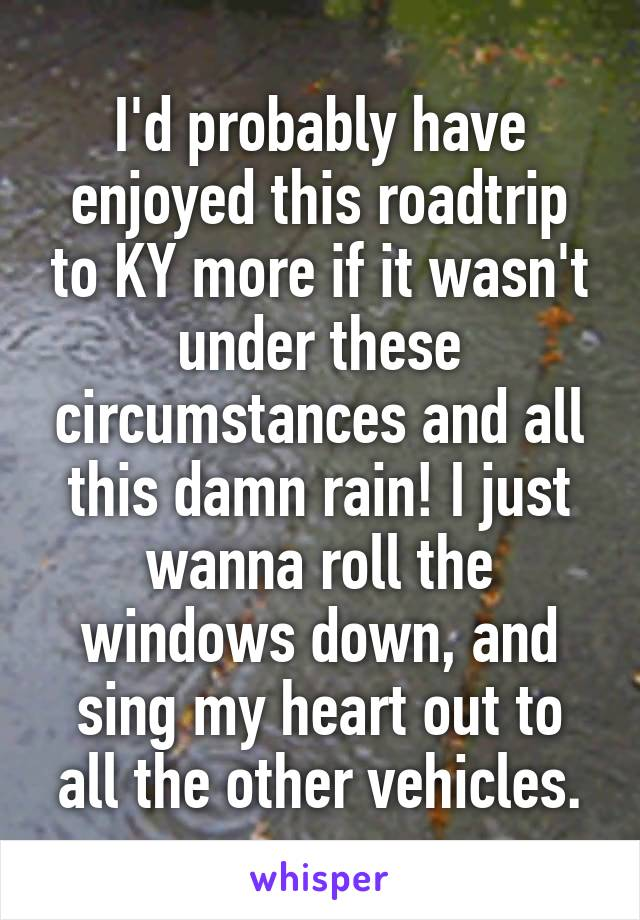I'd probably have enjoyed this roadtrip to KY more if it wasn't under these circumstances and all this damn rain! I just wanna roll the windows down, and sing my heart out to all the other vehicles.