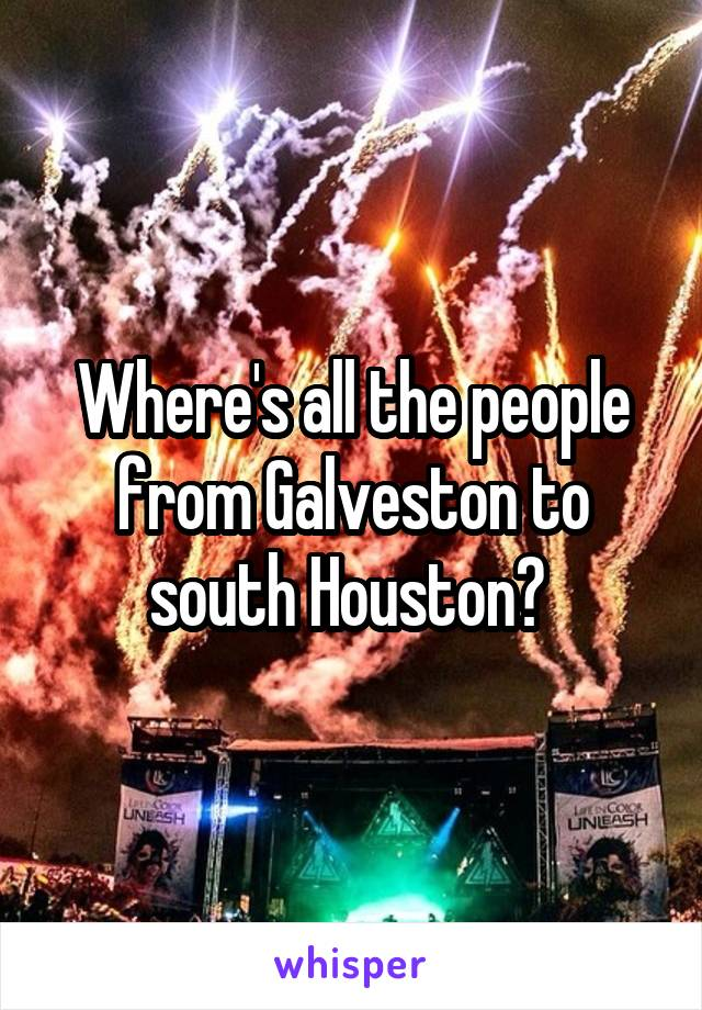 Where's all the people from Galveston to south Houston?