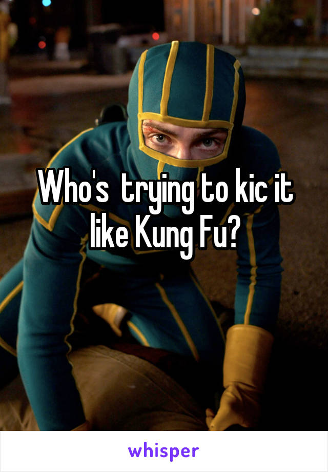 Who's  trying to kic it like Kung Fu?
