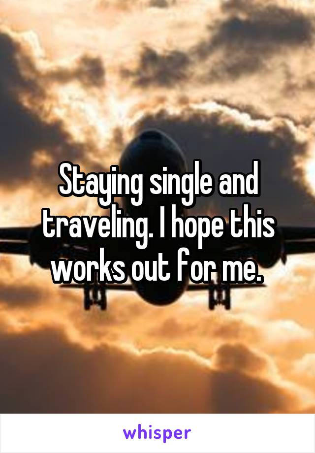 Staying single and traveling. I hope this works out for me.