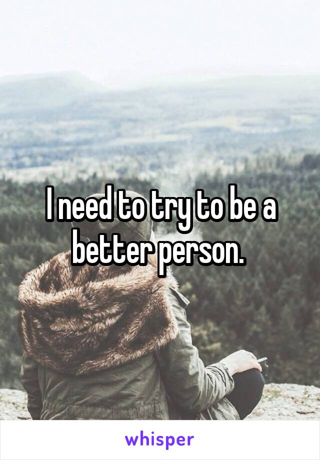 I need to try to be a better person.