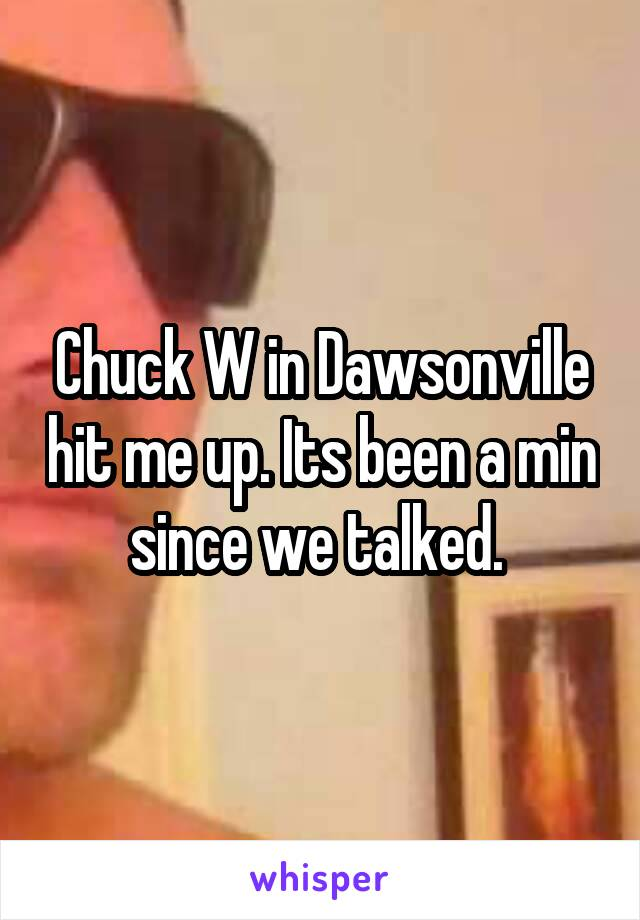 Chuck W in Dawsonville hit me up. Its been a min since we talked.