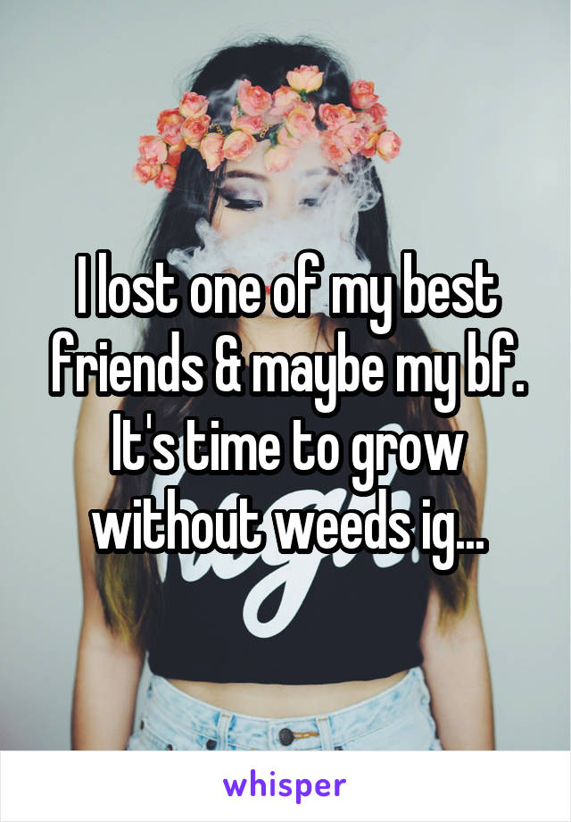 I lost one of my best friends & maybe my bf. It's time to grow without weeds ig...