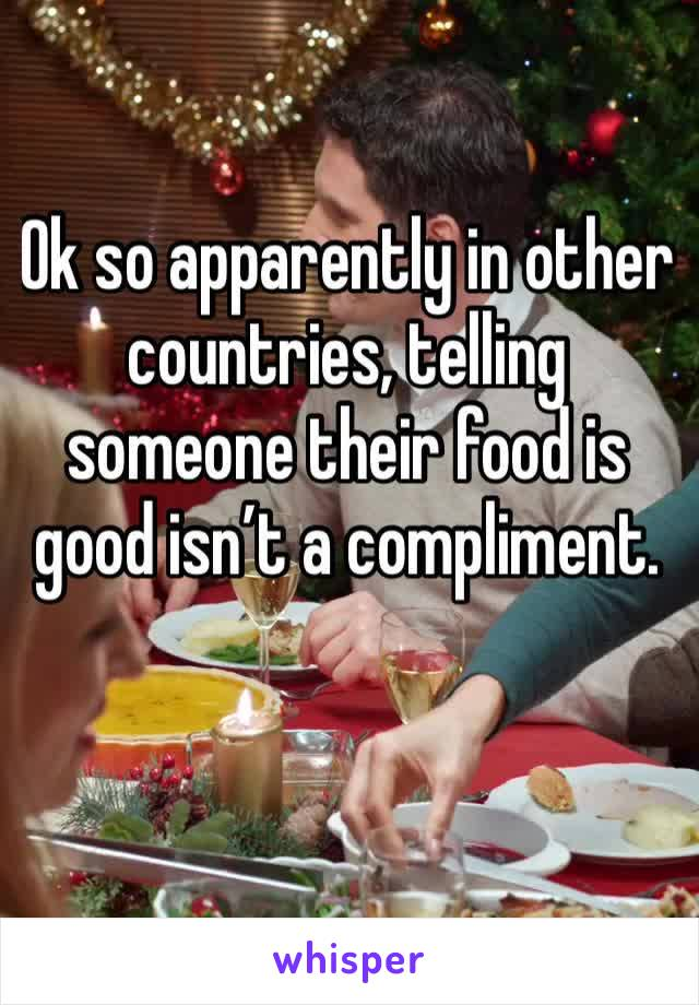 Ok so apparently in other countries, telling someone their food is good isn't a compliment.