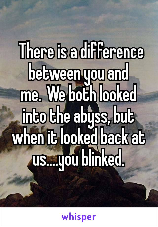 There is a difference between you and me. We both looked into the abyss, but when it looked back at us....you blinked.
