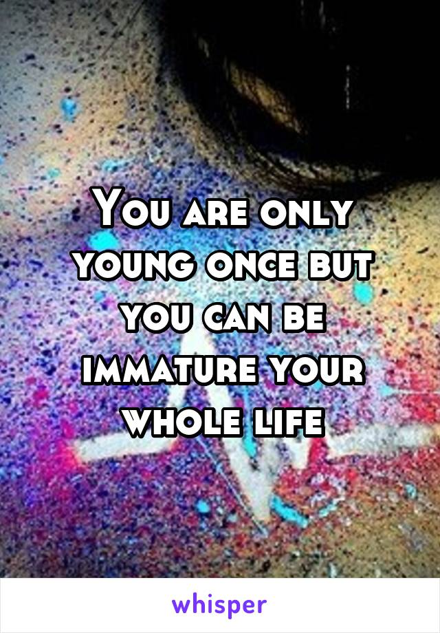 You are only young once but you can be immature your whole life