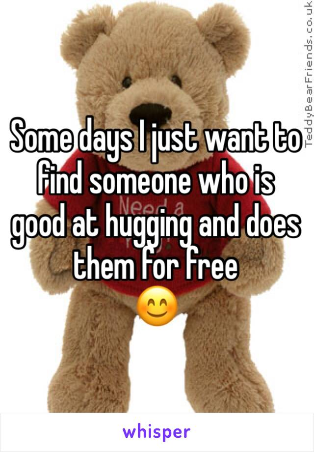 Some days I just want to find someone who is good at hugging and does them for free  😊