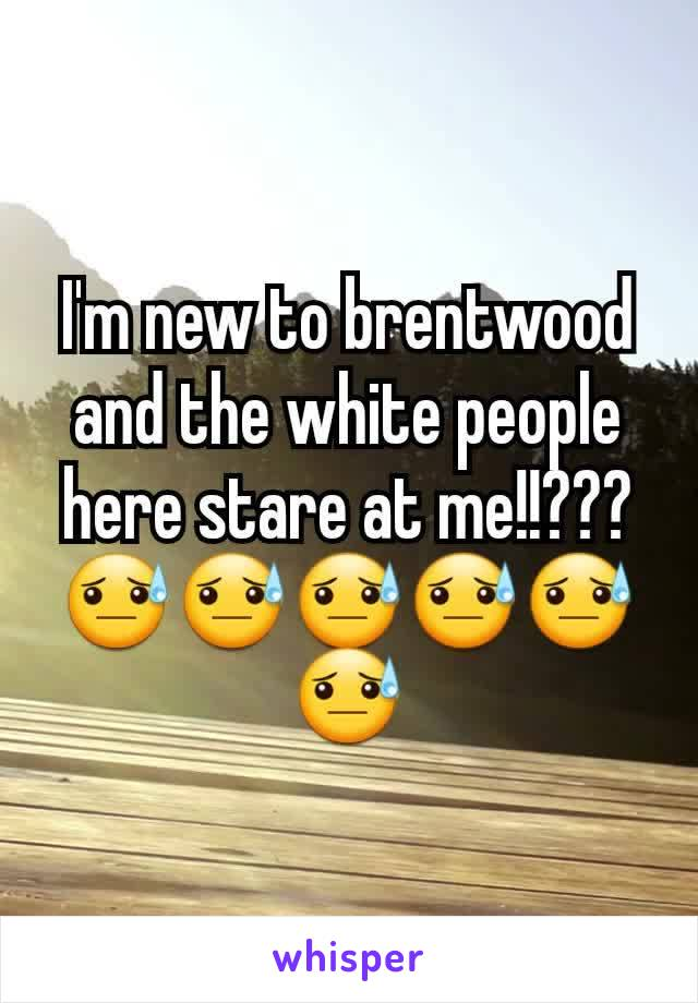 I'm new to brentwood and the white people here stare at me!!??? 😓😓😓😓😓😓