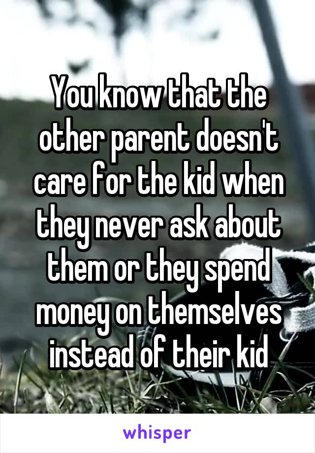 You know that the other parent doesn't care for the kid when they never ask about them or they spend money on themselves instead of their kid