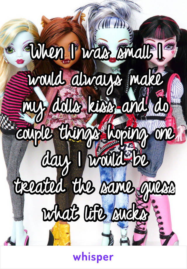 When I was small I would always make my dolls kiss and do couple things hoping one day I would be treated the same guess what life sucks