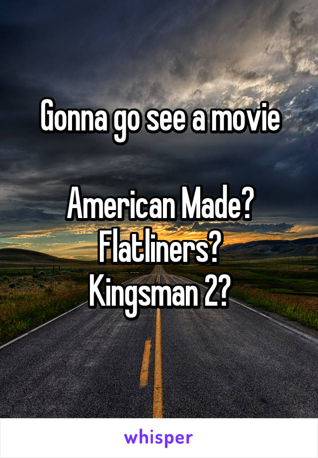 Gonna go see a movie  American Made? Flatliners? Kingsman 2?