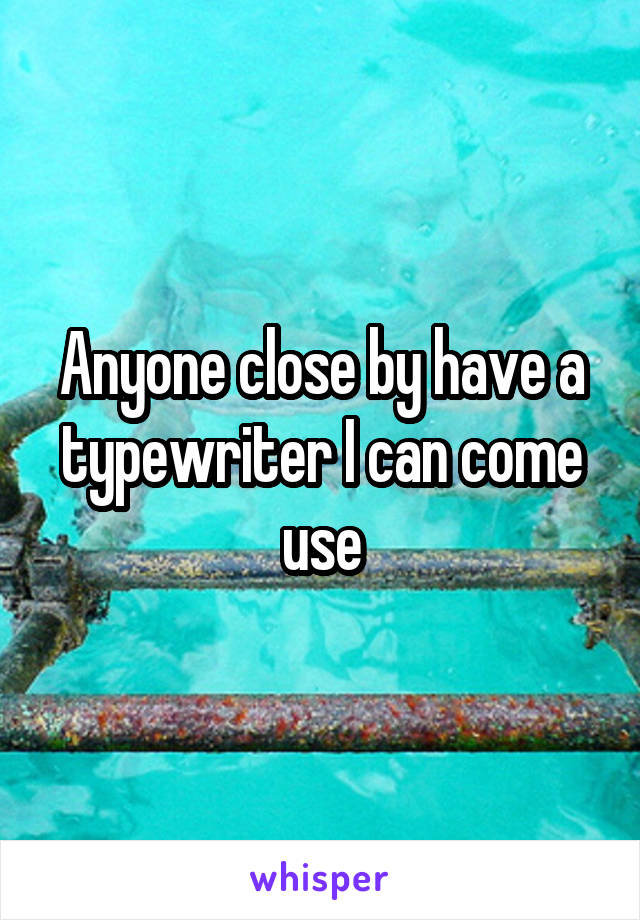 Anyone close by have a typewriter I can come use