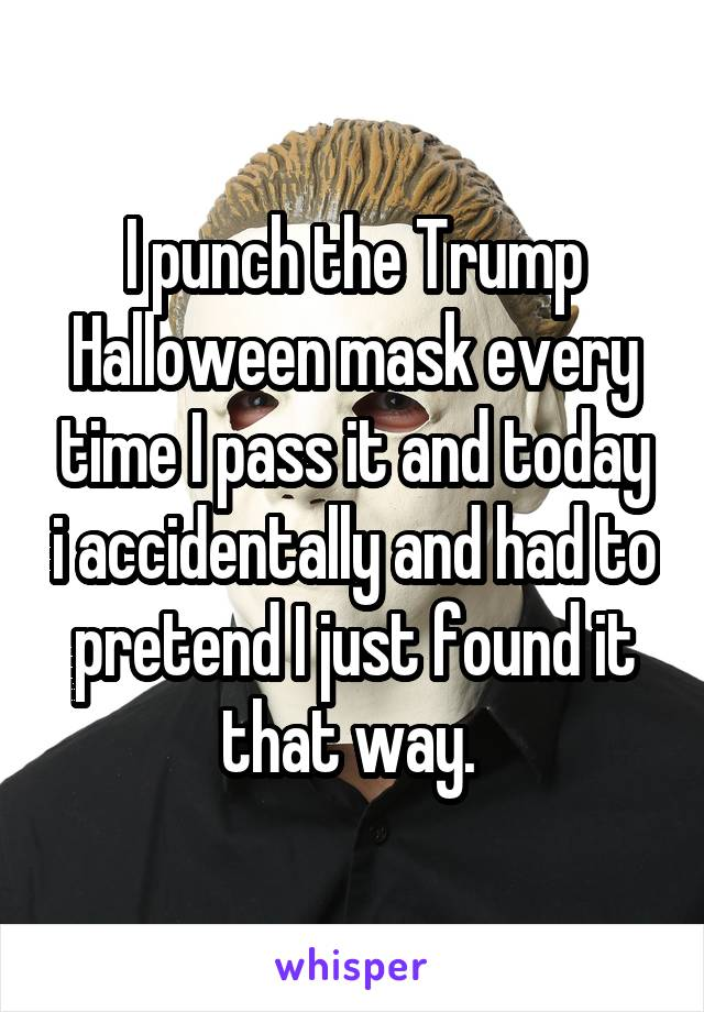 I punch the Trump Halloween mask every time I pass it and today i accidentally and had to pretend I just found it that way.
