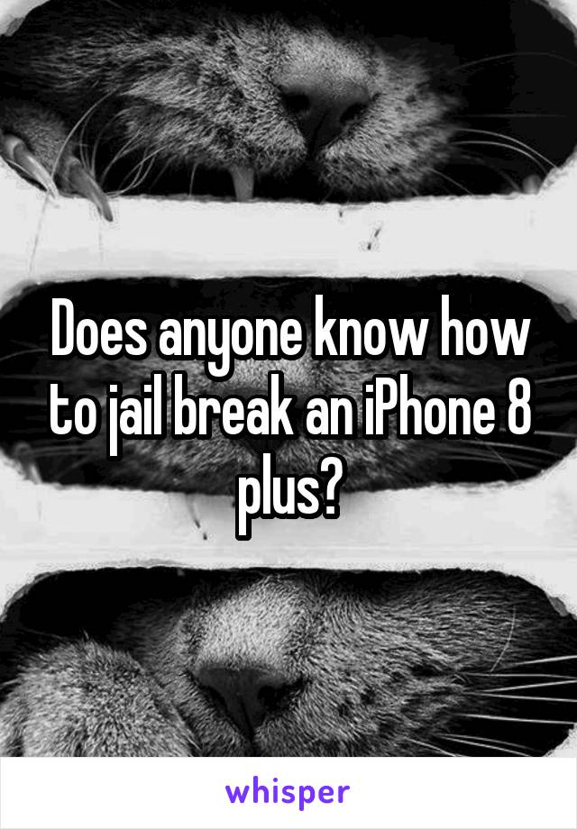 Does anyone know how to jail break an iPhone 8 plus?