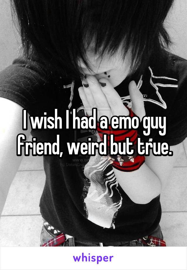 I wish I had a emo guy friend, weird but true.
