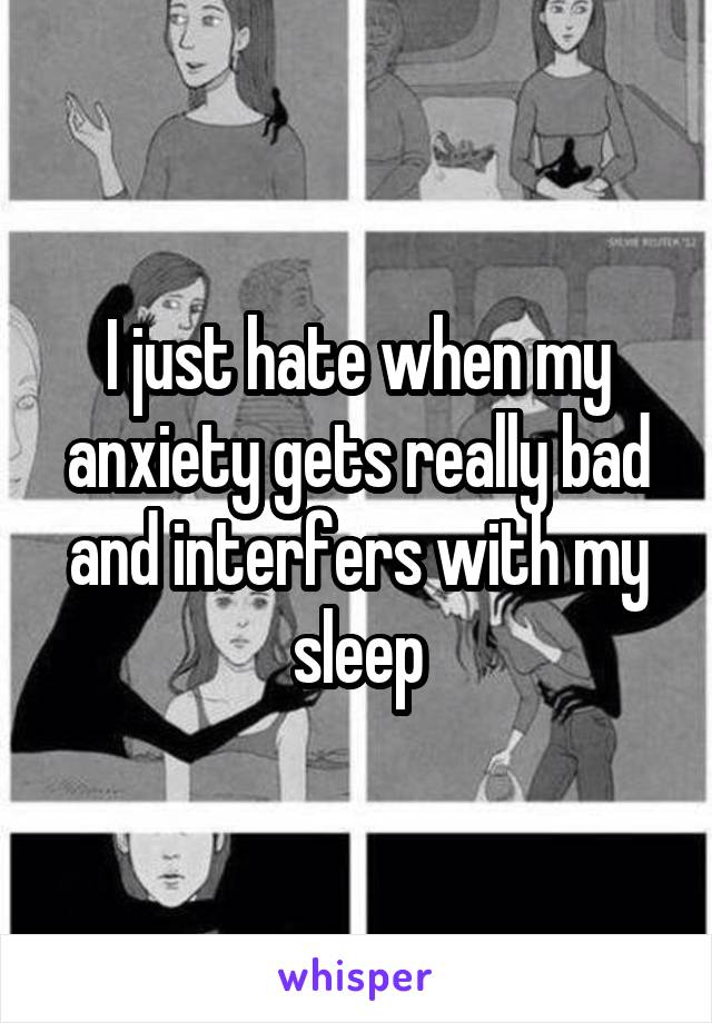 I just hate when my anxiety gets really bad and interfers with my sleep