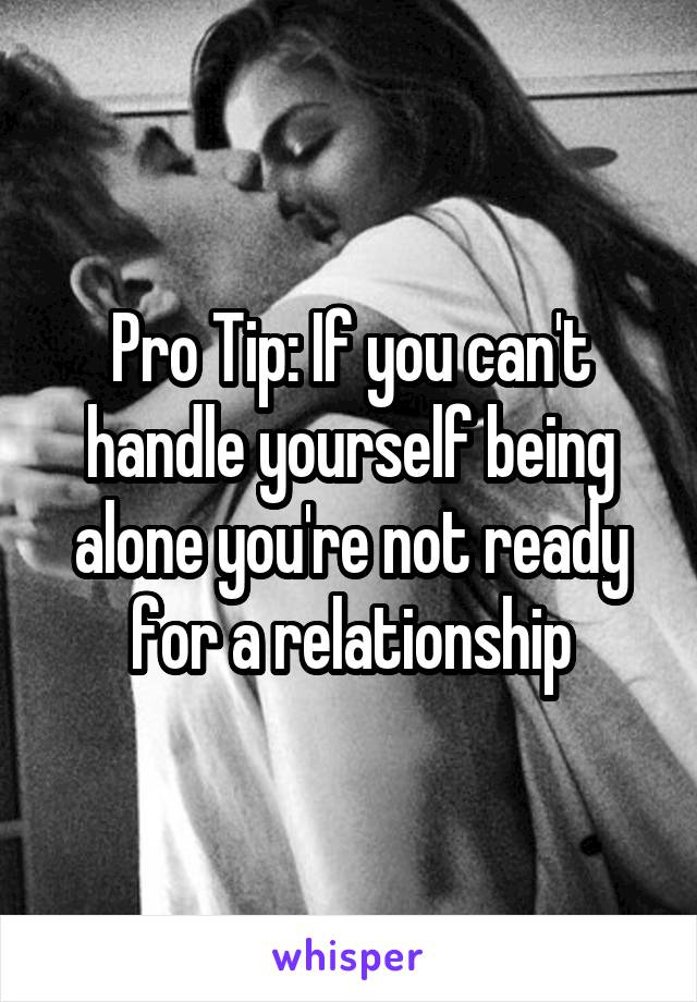 Pro Tip: If you can't handle yourself being alone you're not ready for a relationship