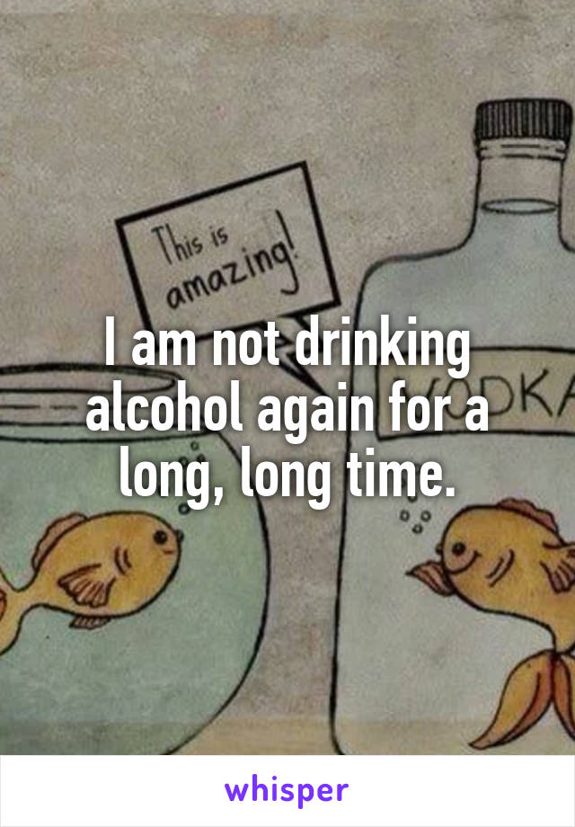 I am not drinking alcohol again for a long, long time.