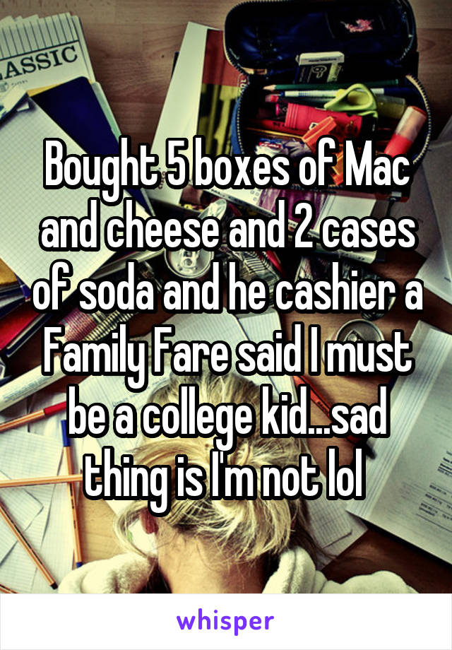 Bought 5 boxes of Mac and cheese and 2 cases of soda and he cashier a Family Fare said I must be a college kid...sad thing is I'm not lol
