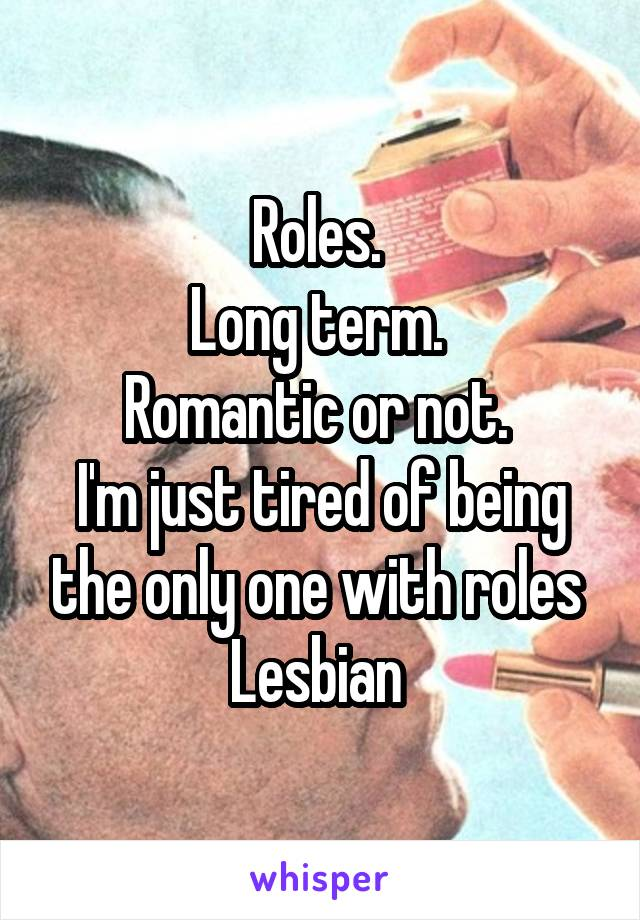 Roles.  Long term.  Romantic or not.  I'm just tired of being the only one with roles  Lesbian