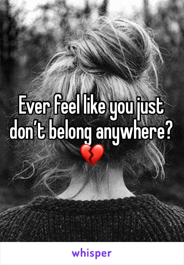 Ever feel like you just don't belong anywhere?  💔