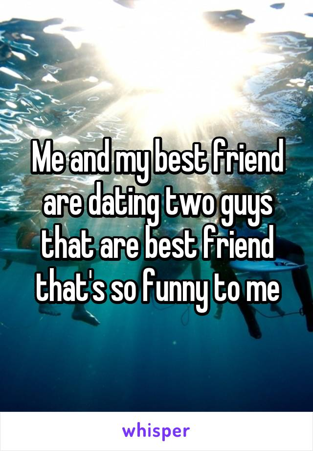 Me and my best friend are dating two guys that are best friend that's so funny to me