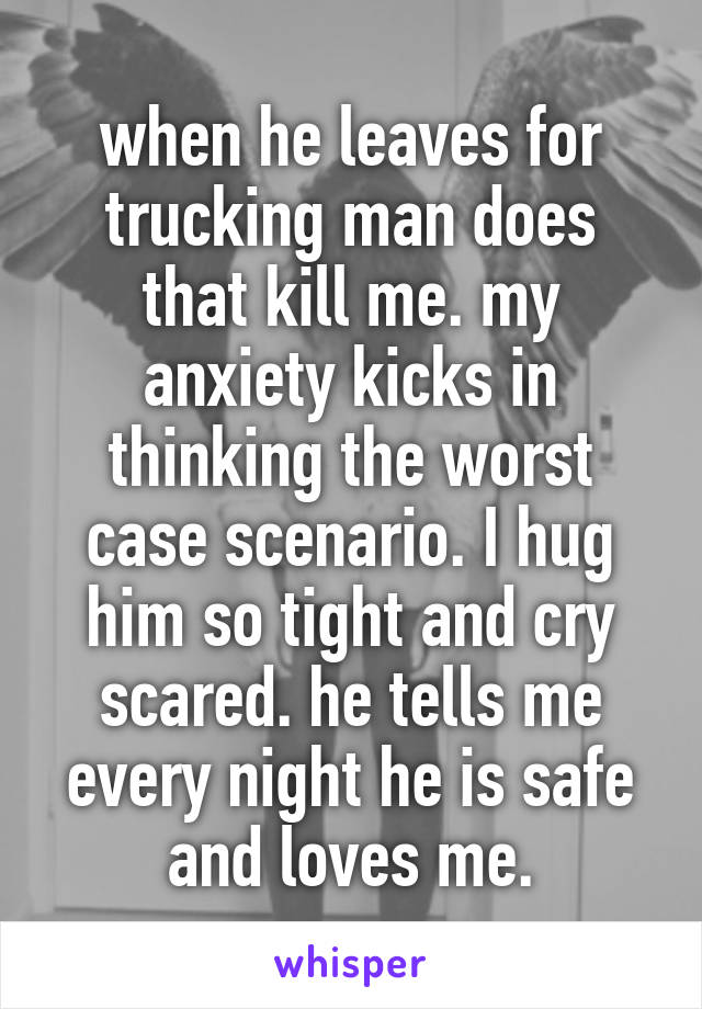 when he leaves for trucking man does that kill me. my anxiety kicks in thinking the worst case scenario. I hug him so tight and cry scared. he tells me every night he is safe and loves me.