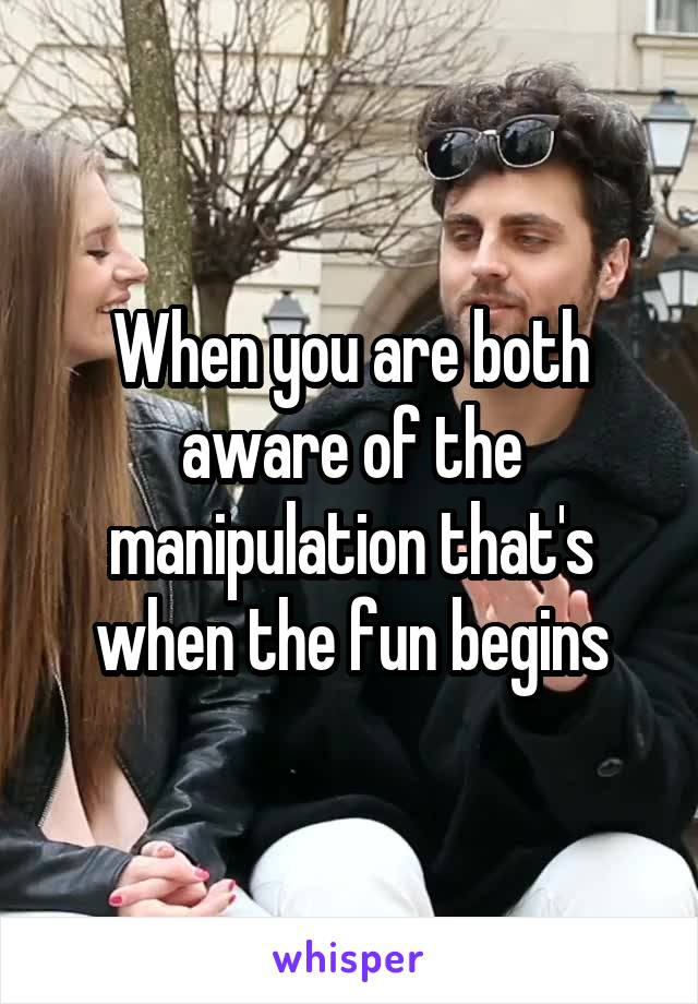 When you are both aware of the manipulation that's when the fun begins