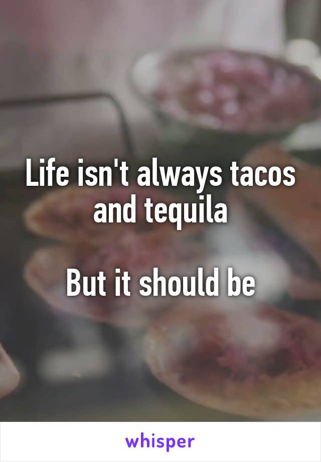 Life isn't always tacos and tequila  But it should be